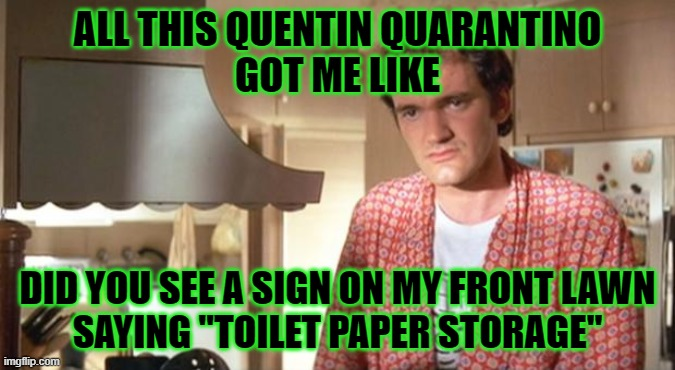 "quentin tarantino |  ALL THIS QUENTIN QUARANTINO GOT ME LIKE; DID YOU SEE A SIGN ON MY FRONT LAWN SAYING ""TOILET PAPER STORAGE"" 