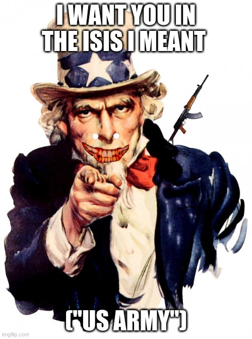 "Uncle Sam | I WANT YOU IN THE ISIS I MEANT (""US ARMY"") 