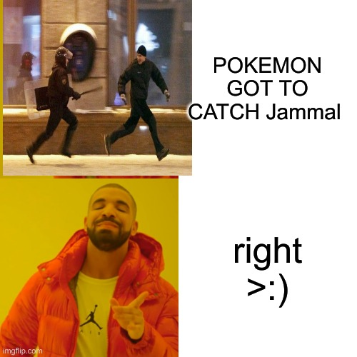 POKEMON GOT TO CATCH Jammal right >:) | image tagged in memes,drake hotline bling | made w/ Imgflip meme maker