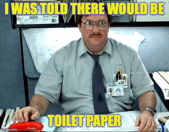 And don't touch my stapler |  I WAS TOLD THERE WOULD BE; TOILET PAPER | image tagged in memes,i was told there would be | made w/ Imgflip meme maker