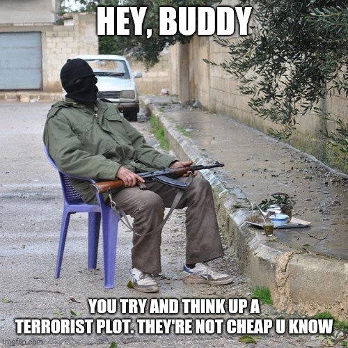 HEY, BUDDY YOU TRY AND THINK UP A TERRORIST PLOT. THEY'RE NOT CHEAP U KNOW | image tagged in lawn chair terrorist | made w/ Imgflip meme maker