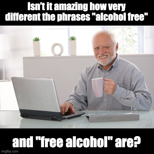 "Hide the pain Harold (large) |  Isn't it amazing how very different the phrases ""alcohol free""; and ""free alcohol"" are? 