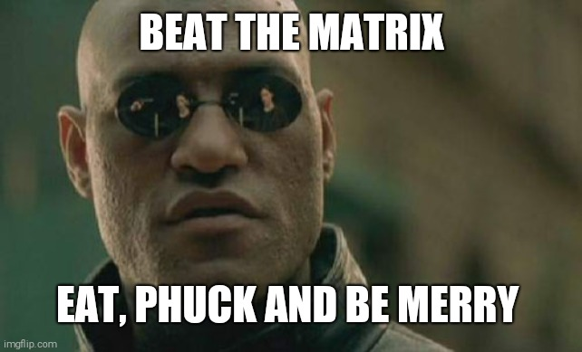 Matrix Morpheus |  BEAT THE MATRIX; EAT, PHUCK AND BE MERRY | image tagged in memes,matrix morpheus | made w/ Imgflip meme maker