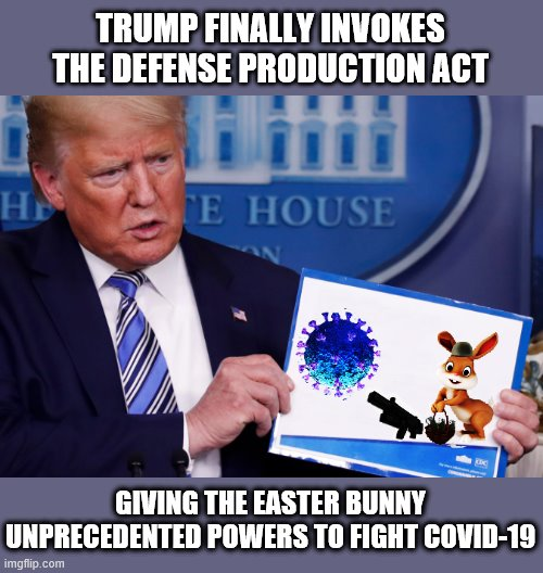 TRUMP TAKES CHARGE! | TRUMP FINALLY INVOKES THE DEFENSE PRODUCTION ACT GIVING THE EASTER BUNNY UNPRECEDENTED POWERS TO FIGHT COVID-19 | image tagged in happy easter,easter bunny,covid-19,trump is a moron,donald trump is an idiot | made w/ Imgflip meme maker