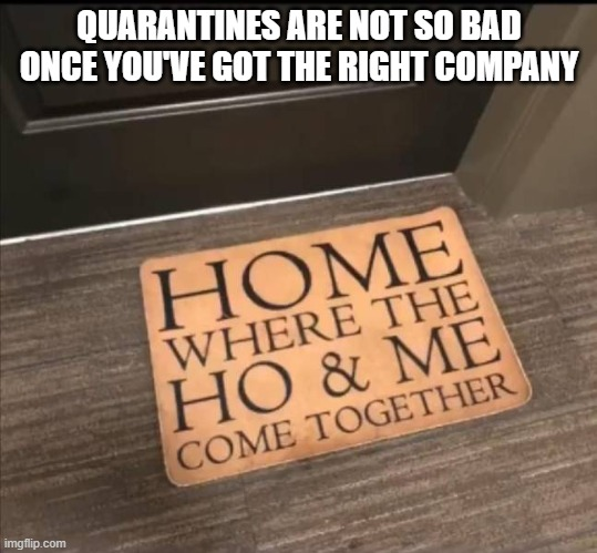 Home is where... |  QUARANTINES ARE NOT SO BAD ONCE YOU'VE GOT THE RIGHT COMPANY | image tagged in funny,quarantine,home | made w/ Imgflip meme maker