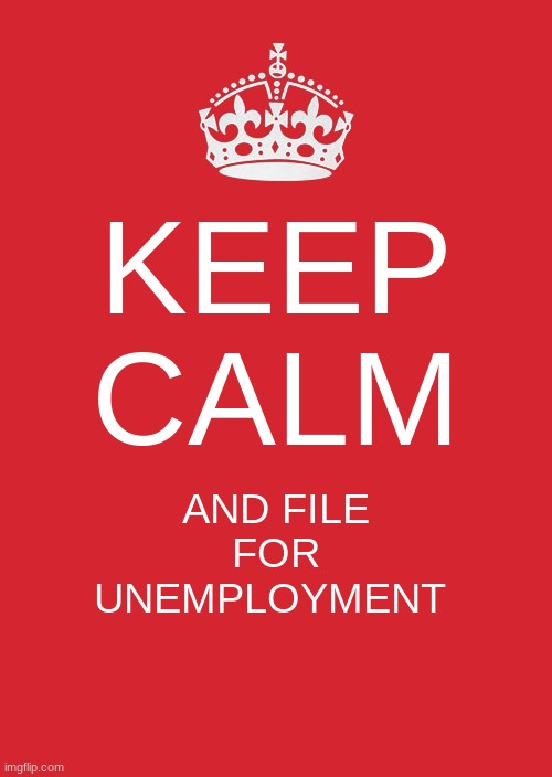 Keep Calm And Carry On Red | KEEP CALM AND FILE FOR UNEMPLOYMENT | image tagged in memes,keep calm and carry on red | made w/ Imgflip meme maker