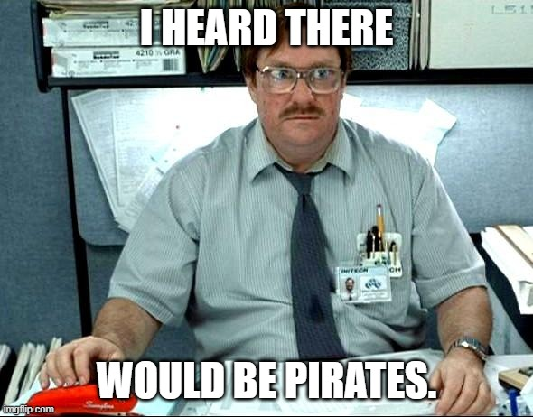 I Was Told There Would Be |  I HEARD THERE; WOULD BE PIRATES. | image tagged in memes,i was told there would be | made w/ Imgflip meme maker