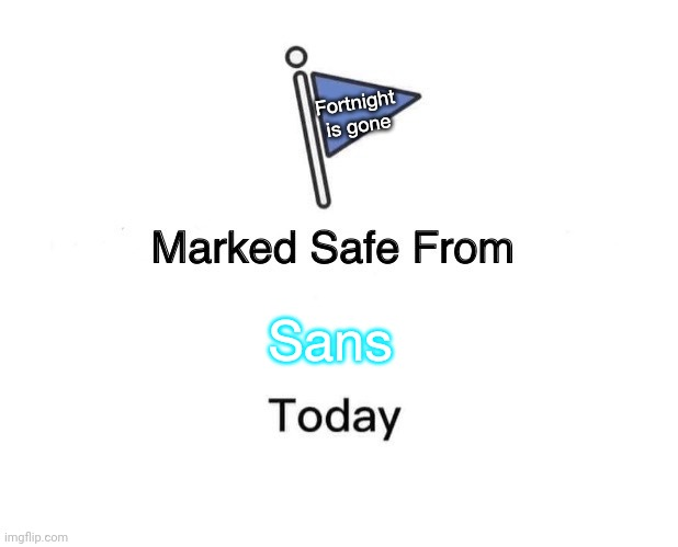 Marked Safe From Meme |  Fortnight is gone; Sans | image tagged in memes,marked safe from | made w/ Imgflip meme maker