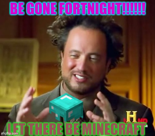 Ancient Aliens Meme |  BE GONE FORTNIGHT!!!!!! LET THERE BE MINECRAFT | image tagged in memes,ancient aliens | made w/ Imgflip meme maker