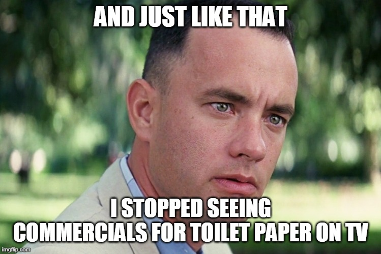 Just like that |  AND JUST LIKE THAT; I STOPPED SEEING COMMERCIALS FOR TOILET PAPER ON TV | image tagged in memes,and just like that,toilet paper,forest gump | made w/ Imgflip meme maker
