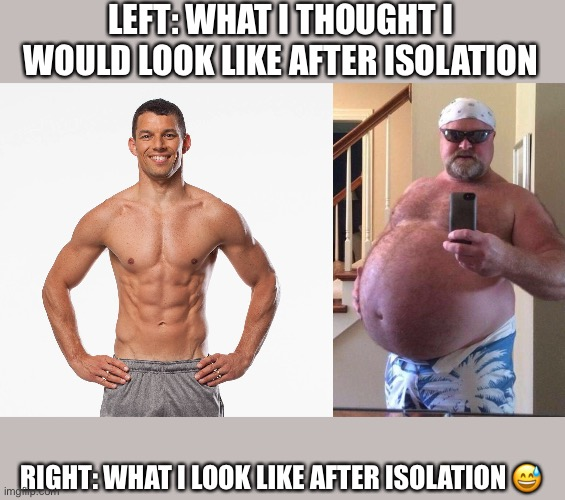 LEFT: WHAT I THOUGHT I WOULD LOOK LIKE AFTER ISOLATION RIGHT: WHAT I LOOK LIKE AFTER ISOLATION ? | image tagged in covid-19,isolation,fat,fit | made w/ Imgflip meme maker