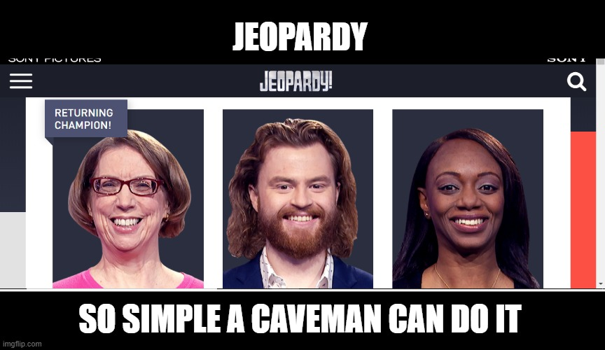 Jeopardy Contestants 3/27/2020 |  JEOPARDY; SO SIMPLE A CAVEMAN CAN DO IT | image tagged in memes,caveman,jeopardy,geico | made w/ Imgflip meme maker