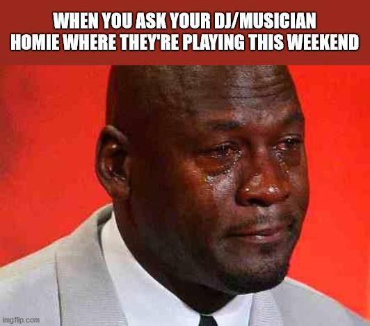 Oh, Forgot About The Lockdown |  WHEN YOU ASK YOUR DJ/MUSICIAN HOMIE WHERE THEY'RE PLAYING THIS WEEKEND | image tagged in crying michael jordan,lockdown,dj,musicians,coronavirus | made w/ Imgflip meme maker