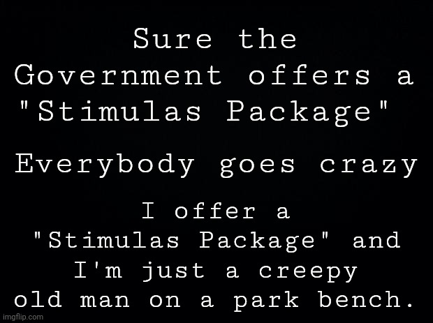 "Stimulas Package |  Sure the Government offers a ""Stimulas Package""; I offer a ""Stimulas Package"" and I'm just a creepy old man on a park bench. Everybody goes crazy 