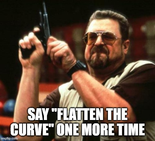 "gun |  SAY ""FLATTEN THE CURVE"" ONE MORE TIME 