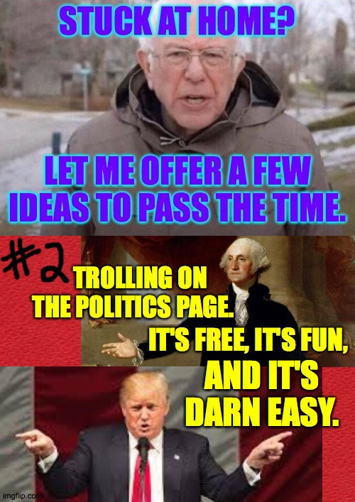 TROLLING ONTHE POLITICS PAGE. IT'S FREE, IT'S FUN, AND IT'S DARN EASY. | image tagged in memes,i am once again asking,recreation,stuck at home,trolling,too easy | made w/ Imgflip meme maker