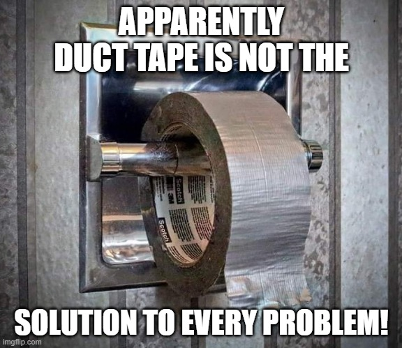 Duct tape as toilet |  APPARENTLY DUCT TAPE IS NOT THE; SOLUTION TO EVERY PROBLEM! | image tagged in duct tape | made w/ Imgflip meme maker