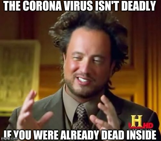 Ancient Aliens | THE CORONA VIRUS ISN'T DEADLY IF YOU WERE ALREADY DEAD INSIDE | image tagged in memes,ancient aliens | made w/ Imgflip meme maker