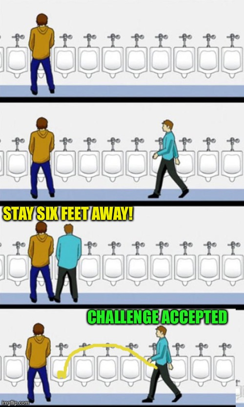 Social Piss-tancing | STAY SIX FEET AWAY! CHALLENGE ACCEPTED | image tagged in bathroom,memes,social distancing,coronavirus | made w/ Imgflip meme maker