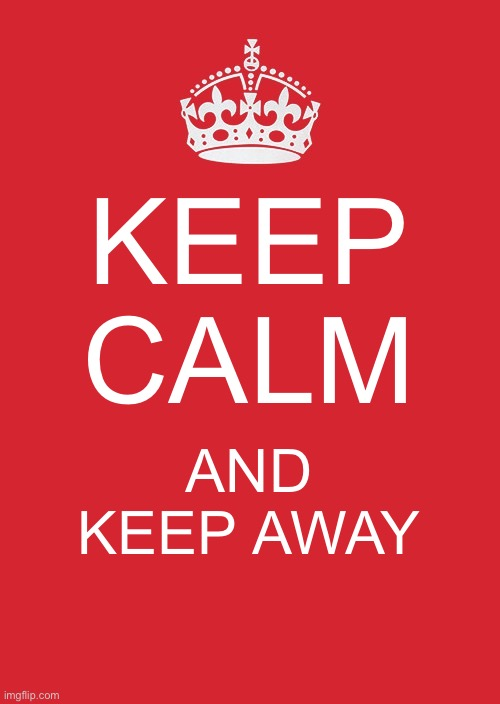 Keep Calm And Carry On Red | KEEP CALM AND KEEP AWAY | image tagged in memes,keep calm and carry on red | made w/ Imgflip meme maker