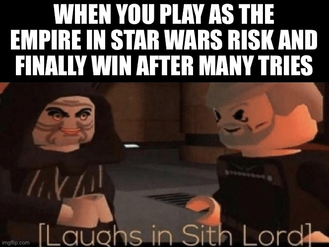 laughs in sith lord |  WHEN YOU PLAY AS THE EMPIRE IN STAR WARS RISK AND FINALLY WIN AFTER MANY TRIES | image tagged in laughs in sith lord | made w/ Imgflip meme maker