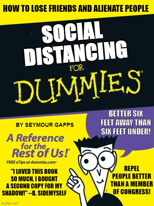 "For dummies book |  HOW TO LOSE FRIENDS AND ALIENATE PEOPLE; SOCIAL  DISTANCING; BETTER SIX FEET AWAY THAN SIX FEET UNDER! BY SEYMOUR GAPPS; REPEL PEOPLE BETTER THAN A MEMBER OF CONGRESS! ""I LOVED THIS BOOK SO MUCH, I BOUGHT A SECOND COPY FOR MY SHADOW!"" --B. SIDEMYSELF 