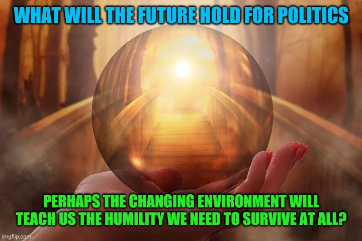 Tempered in Covid and Climate |  WHAT WILL THE FUTURE HOLD FOR POLITICS; PERHAPS THE CHANGING ENVIRONMENT WILL TEACH US THE HUMILITY WE NEED TO SURVIVE AT ALL? | image tagged in humility,climate change,covid-19,politics,shit just got real | made w/ Imgflip meme maker