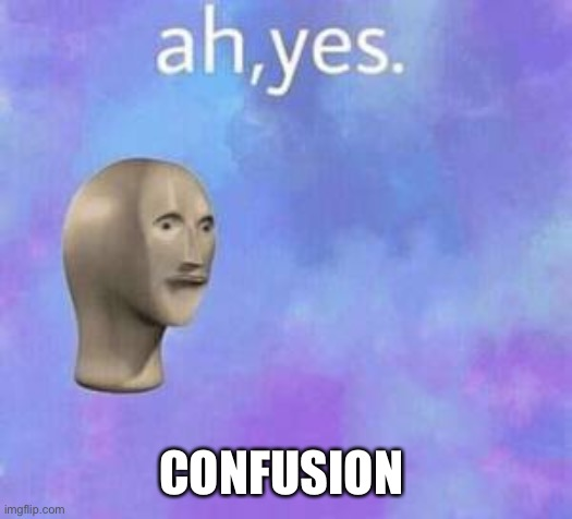Ah yes | CONFUSION | image tagged in ah yes | made w/ Imgflip meme maker