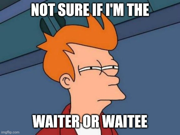 Futurama Fry Meme | NOT SURE IF I'M THE WAITER OR WAITEE | image tagged in memes,futurama fry | made w/ Imgflip meme maker