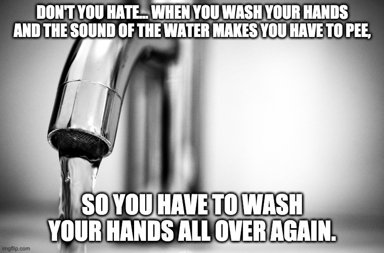 Ugh, now I have to pee. |  DON'T YOU HATE... WHEN YOU WASH YOUR HANDS AND THE SOUND OF THE WATER MAKES YOU HAVE TO PEE, SO YOU HAVE TO WASH YOUR HANDS ALL OVER AGAIN. | image tagged in coronavirus,pee,hate,hand washing | made w/ Imgflip meme maker