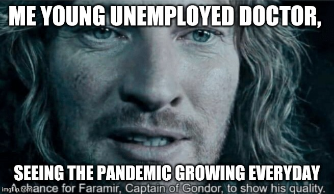 Faramir |  ME YOUNG UNEMPLOYED DOCTOR, SEEING THE PANDEMIC GROWING EVERYDAY | image tagged in faramir | made w/ Imgflip meme maker