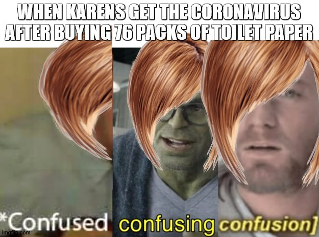 confused confusing confusion |  WHEN KARENS GET THE CORONAVIRUS AFTER BUYING 76 PACKS OF TOILET PAPER | image tagged in confused confusing confusion | made w/ Imgflip meme maker