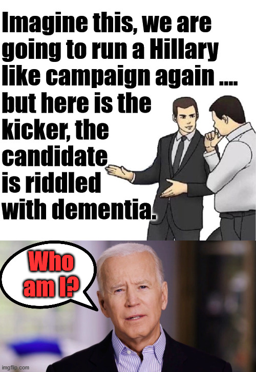 Same game plan but worse. |  Imagine this, we are going to run a Hillary like campaign again .... but here is the  kicker, the  candidate is riddled with dementia. Who am I? | image tagged in memes,car salesman slaps hood,joe biden 2020,political meme,ConservativeMemes | made w/ Imgflip meme maker