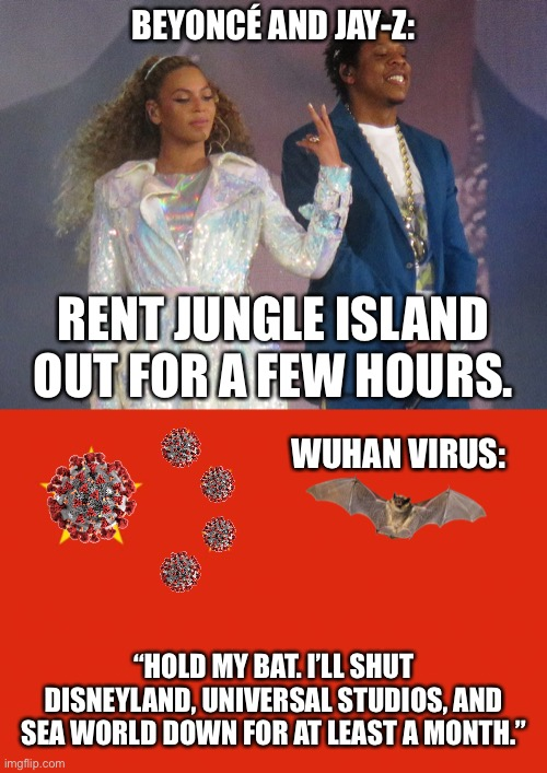 "Wuhan Virus out-Beyoncéd Beyoncé | BEYONCÉ AND JAY-Z: RENT JUNGLE ISLAND OUT FOR A FEW HOURS. WUHAN VIRUS: ""HOLD MY BAT. I'LL SHUT DISNEYLAND, UNIVERSAL STUDIOS, AND SEA WORLD 