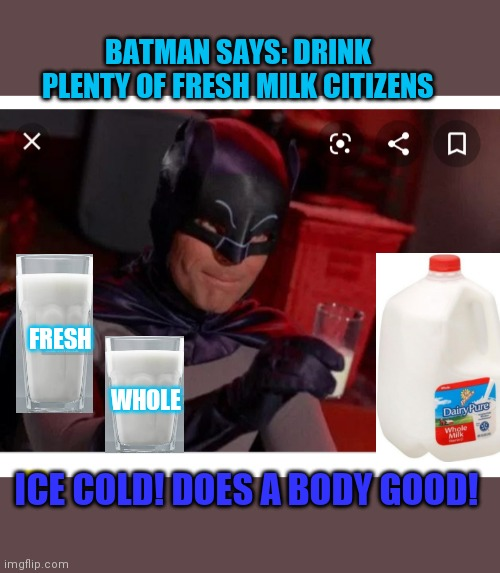 Ice Cold MILK - MMMM! | BATMAN SAYS: DRINK PLENTY OF FRESH MILK CITIZENS ICE COLD! DOES A BODY GOOD! FRESH WHOLE | image tagged in milk,got milk,good,milk carton | made w/ Imgflip meme maker