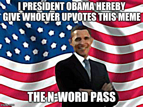 Obama |  I PRESIDENT OBAMA HEREBY GIVE WHOEVER UPVOTES THIS MEME; THE N-WORD PASS | image tagged in memes,obama | made w/ Imgflip meme maker