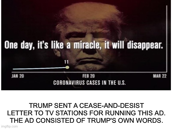 Trump attacks the First Amendment | TRUMP SENT A CEASE-AND-DESIST LETTER TO TV STATIONS FOR RUNNING THIS AD.THE AD CONSISTED OF TRUMP'S OWN WORDS. | made w/ Imgflip meme maker