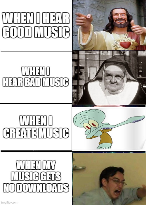 Expanding Brain |  WHEN I HEAR GOOD MUSIC; WHEN I HEAR BAD MUSIC; WHEN I CREATE MUSIC; WHEN MY MUSIC GETS NO DOWNLOADS | image tagged in memes,expanding brain | made w/ Imgflip meme maker