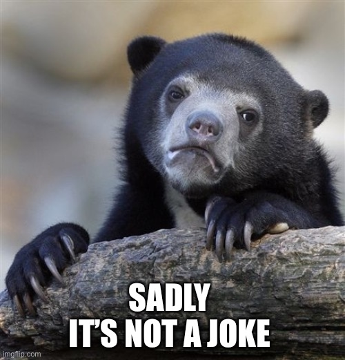 Confession Bear Meme | SADLY  IT'S NOT A JOKE | image tagged in memes,confession bear | made w/ Imgflip meme maker