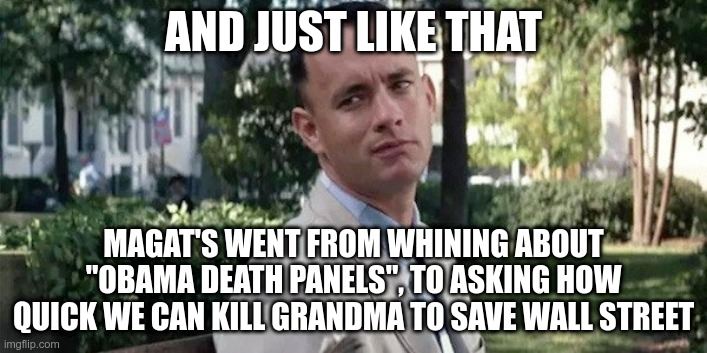 "And just like that... |  AND JUST LIKE THAT; MAGAT'S WENT FROM WHINING ABOUT ""OBAMA DEATH PANELS"", TO ASKING HOW QUICK WE CAN KILL GRANDMA TO SAVE WALL STREET 