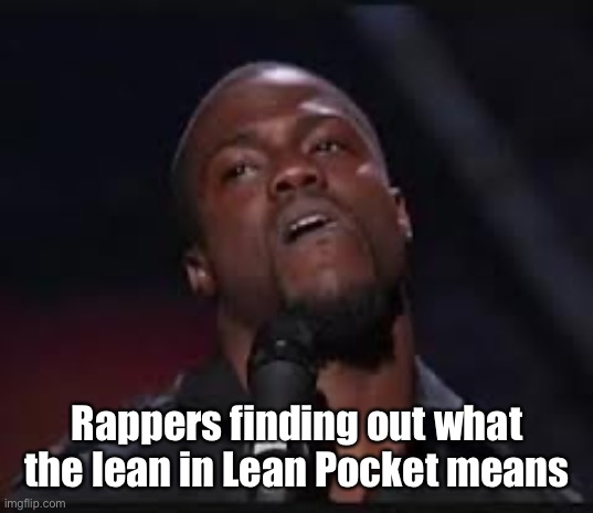 Kevin Hart |  Rappers finding out what the lean in Lean Pocket means | image tagged in kevin hart | made w/ Imgflip meme maker