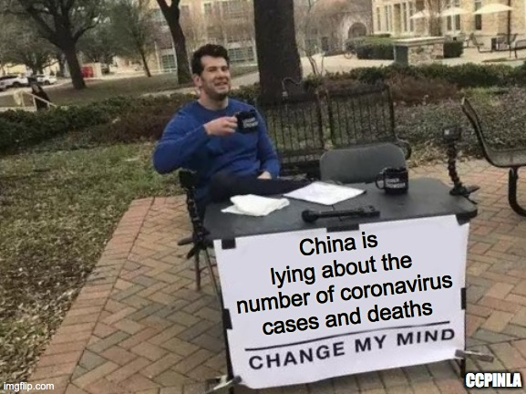 China Is Lying About Coronavirus Numbers |  China is lying about the number of coronavirus cases and deaths; CCPINLA | image tagged in change my mind,coronavirus,covid-19,covid19,china | made w/ Imgflip meme maker