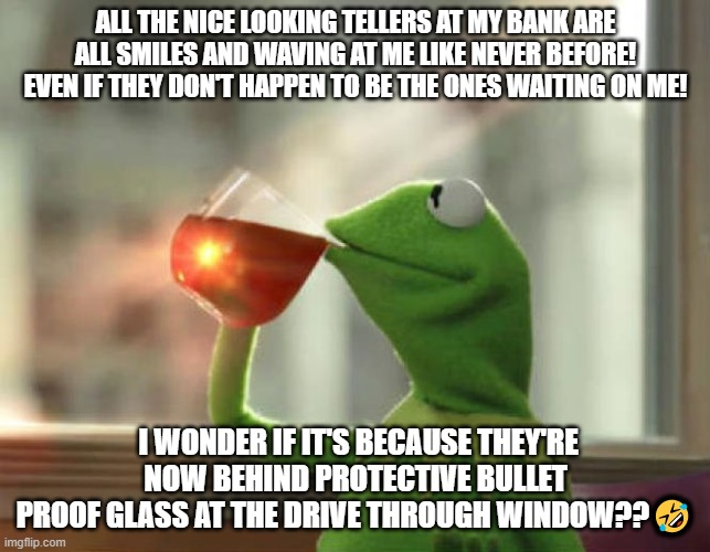 But That's None Of My Business (Neutral) Meme |  ALL THE NICE LOOKING TELLERS AT MY BANK ARE ALL SMILES AND WAVING AT ME LIKE NEVER BEFORE! EVEN IF THEY DON'T HAPPEN TO BE THE ONES WAITING ON ME! I WONDER IF IT'S BECAUSE THEY'RE NOW BEHIND PROTECTIVE BULLET PROOF GLASS AT THE DRIVE THROUGH WINDOW??🤣 | image tagged in memes,but thats none of my business neutral | made w/ Imgflip meme maker