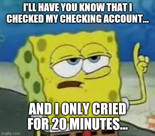 I'll Have You Know Spongebob |  I'LL HAVE YOU KNOW THAT I CHECKED MY CHECKING ACCOUNT... AND I ONLY CRIED FOR 20 MINUTES... | image tagged in memes,ill have you know spongebob,spongebob,funny memes,depression,relatable | made w/ Imgflip meme maker