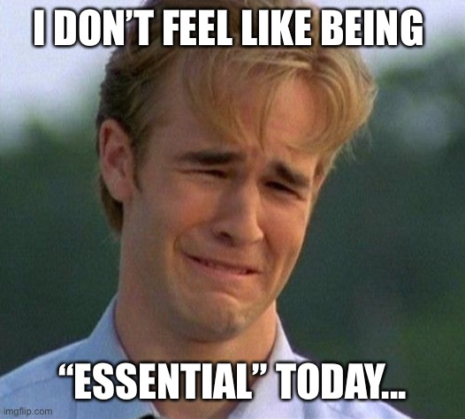 "1990s First World Problems Meme |  I DON'T FEEL LIKE BEING; ""ESSENTIAL"" TODAY... 