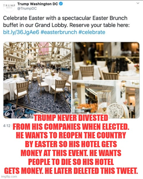 This is the reason Trump wants to ignore health warnings and reopen the country by Easter. |  TRUMP NEVER DIVESTED FROM HIS COMPANIES WHEN ELECTED. HE WANTS TO REOPEN THE COUNTRY BY EASTER SO HIS HOTEL GETS MONEY AT THIS EVENT. HE WANTS PEOPLE TO DIE SO HIS HOTEL GETS MONEY. HE LATER DELETED THIS TWEET. | image tagged in crime,criminal,murder,donald trump,coronavirus,easter | made w/ Imgflip meme maker