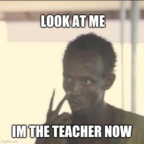 Look At Me | LOOK AT ME IM THE TEACHER NOW | image tagged in memes,look at me | made w/ Imgflip meme maker