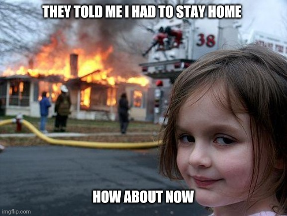 Disaster Girl |  THEY TOLD ME I HAD TO STAY HOME; HOW ABOUT NOW | image tagged in memes,disaster girl | made w/ Imgflip meme maker