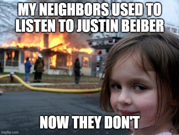 Disaster Girl |  MY NEIGHBORS USED TO LISTEN TO JUSTIN BEIBER; NOW THEY DON'T | image tagged in memes,disaster girl | made w/ Imgflip meme maker