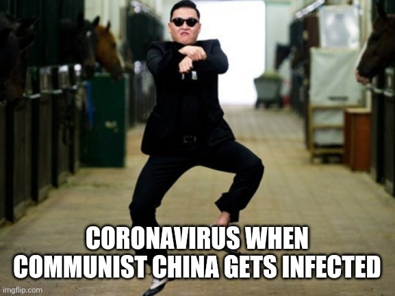 Psy Horse Dance |  CORONAVIRUS WHEN COMMUNIST CHINA GETS INFECTED | image tagged in memes,psy horse dance | made w/ Imgflip meme maker